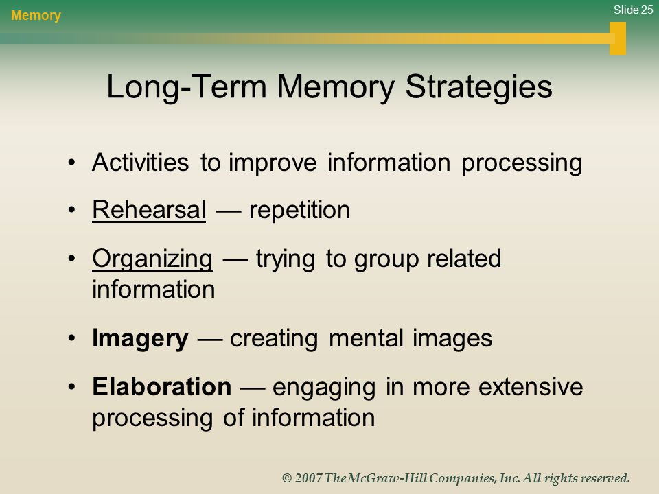 Slide 25 © 2007 The McGraw-Hill Companies, Inc. All rights reserved. Long-Term Memory Strategies Activities to improve information processing Rehearsa