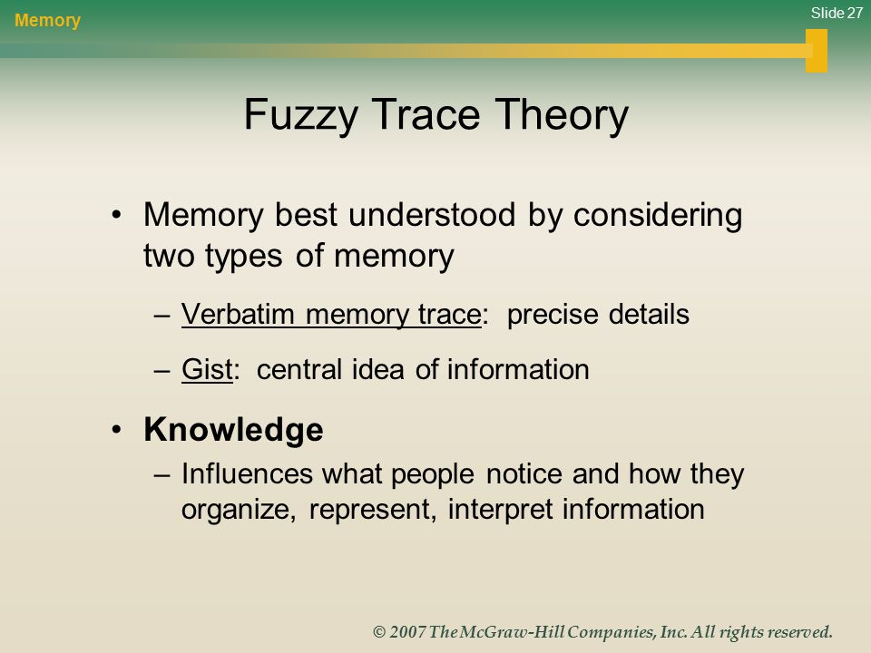 Slide 27 © 2007 The McGraw-Hill Companies, Inc. All rights reserved. Fuzzy Trace Theory Memory best understood by considering two types of memory –Ver