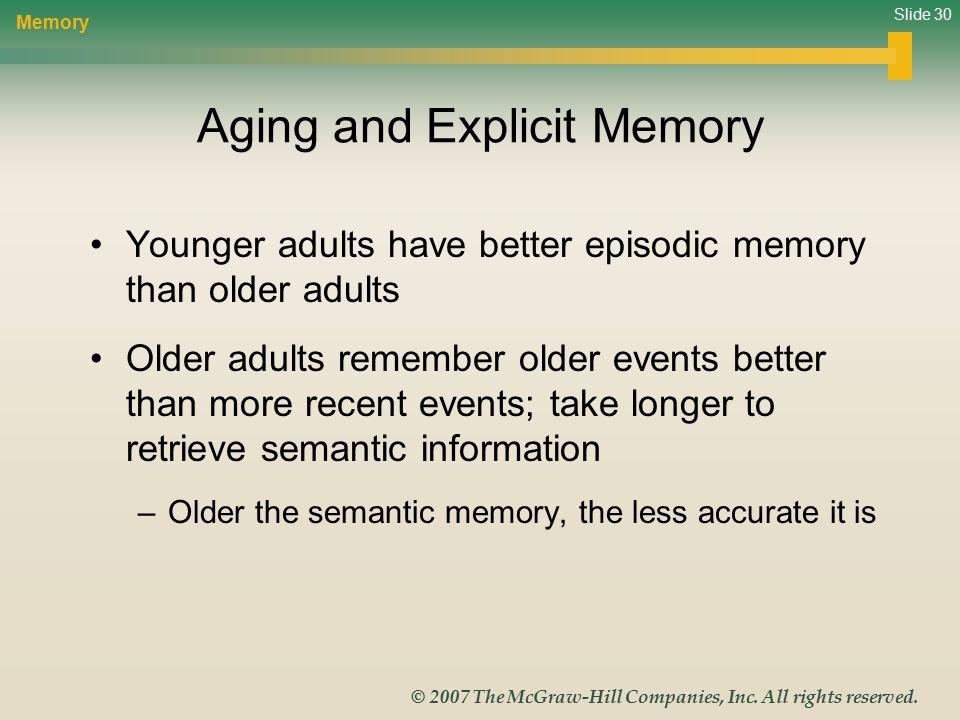 Slide 30 © 2007 The McGraw-Hill Companies, Inc. All rights reserved. Aging and Explicit Memory Younger adults have better episodic memory than older a