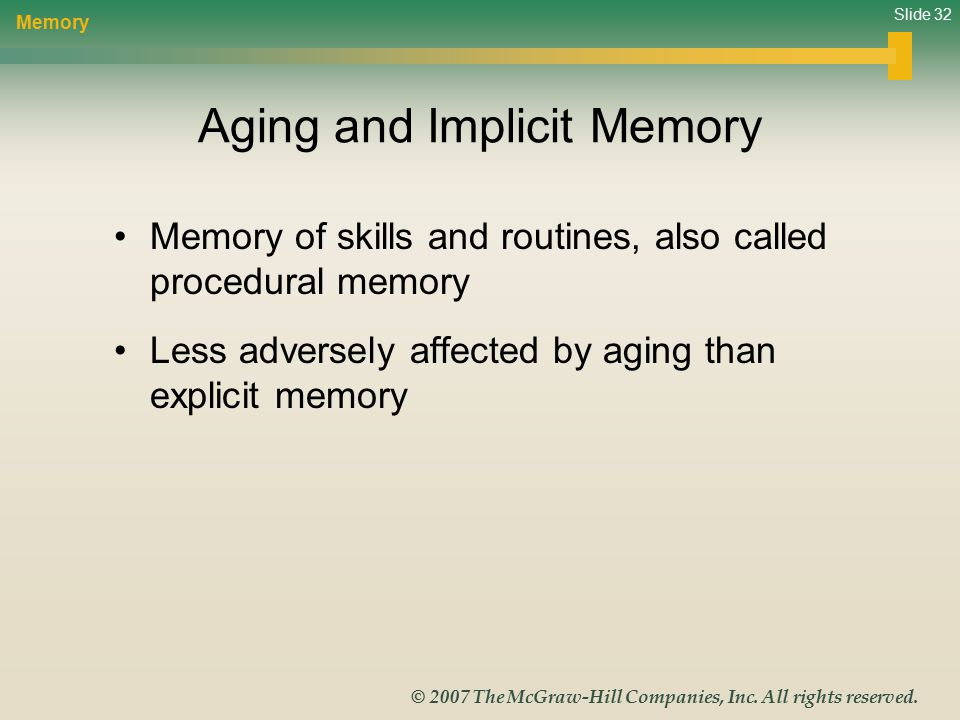 Slide 32 © 2007 The McGraw-Hill Companies, Inc. All rights reserved. Aging and Implicit Memory Memory of skills and routines, also called procedural m