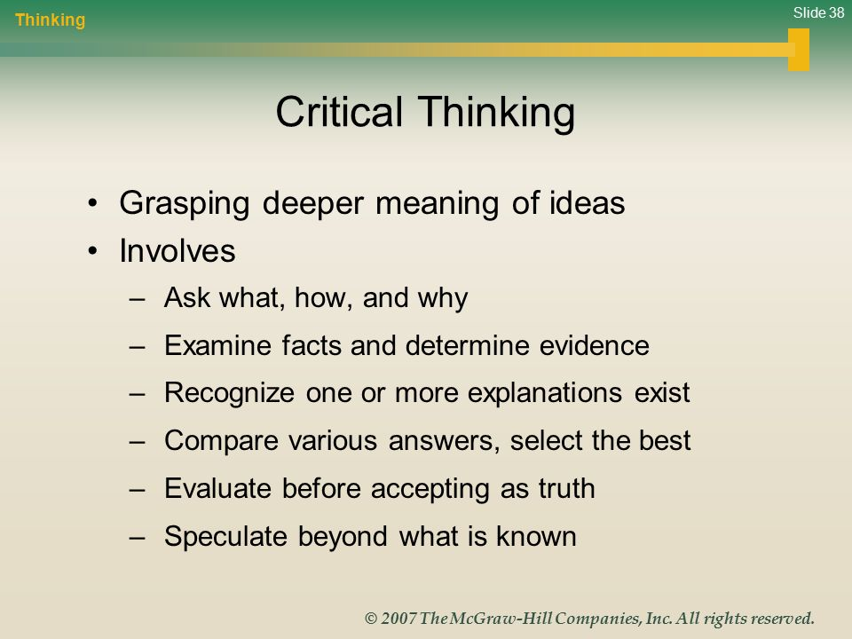 Slide 38 © 2007 The McGraw-Hill Companies, Inc. All rights reserved. Critical Thinking Grasping deeper meaning of ideas Involves – Ask what, how, and