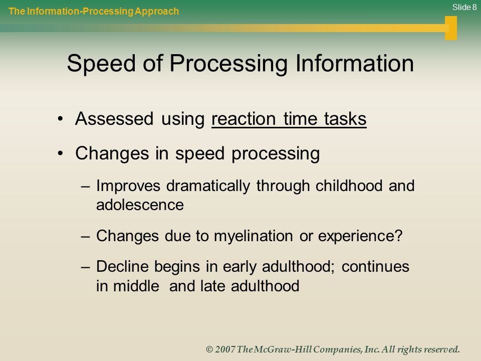 Slide 8 © 2007 The McGraw-Hill Companies, Inc. All rights reserved. Speed of Processing Information Assessed using reaction time tasks Changes in spee