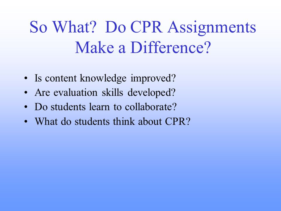 So What. Do CPR Assignments Make a Difference. Is content knowledge improved.