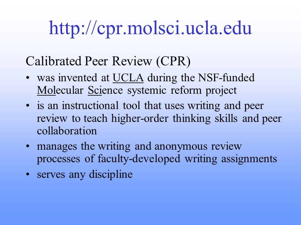 http://cpr.molsci.ucla.edu Calibrated Peer Review (CPR) was invented at UCLA during the NSF-funded Molecular Science systemic reform project is an instructional tool that uses writing and peer review to teach higher-order thinking skills and peer collaboration manages the writing and anonymous review processes of faculty-developed writing assignments serves any discipline