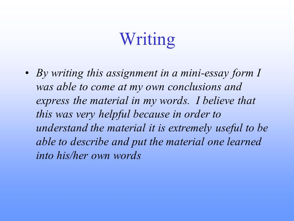 Writing By writing this assignment in a mini-essay form I was able to come at my own conclusions and express the material in my words.