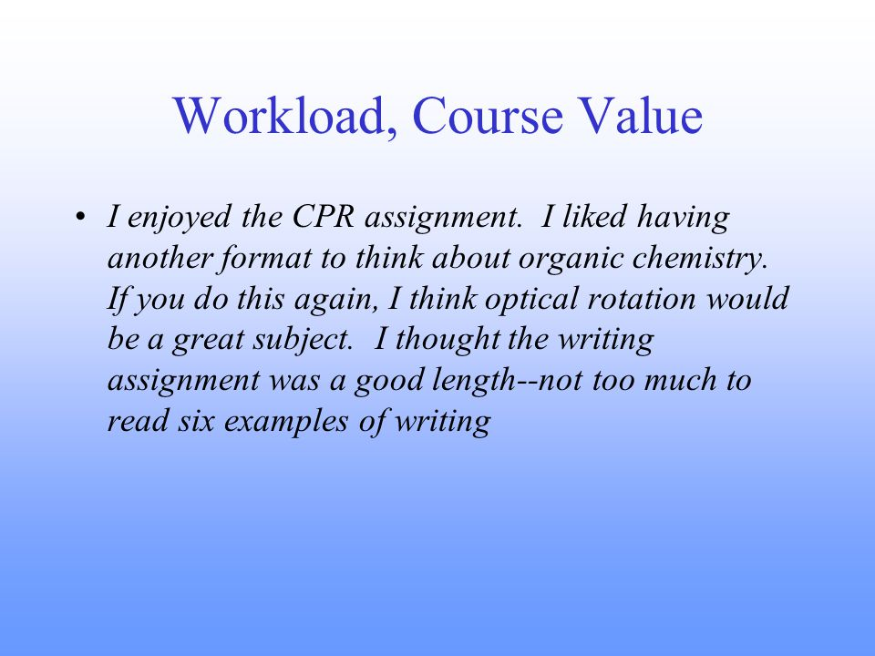 Workload, Course Value I enjoyed the CPR assignment.
