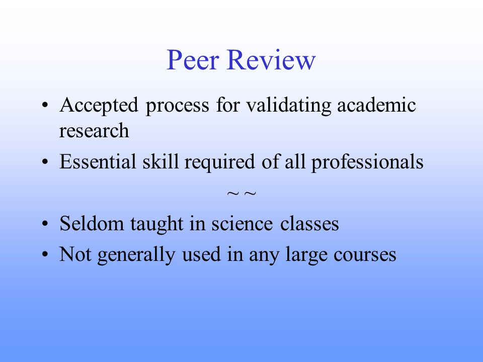 Peer Review Accepted process for validating academic research Essential skill required of all professionals ~ Seldom taught in science classes Not generally used in any large courses