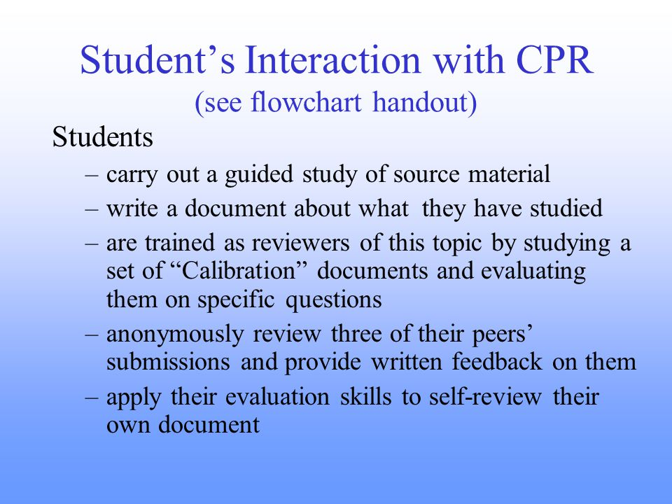 Student's Interaction with CPR (see flowchart handout) Students –carry out a guided study of source material –write a document about what they have studied –are trained as reviewers of this topic by studying a set of Calibration documents and evaluating them on specific questions –anonymously review three of their peers' submissions and provide written feedback on them –apply their evaluation skills to self-review their own document