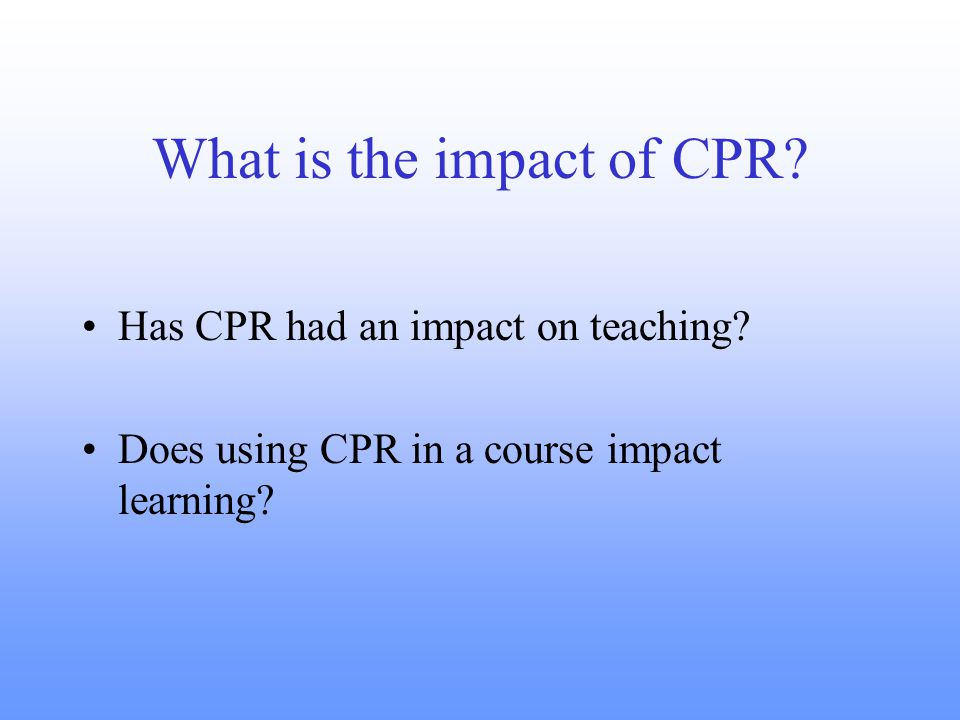 What is the impact of CPR. Has CPR had an impact on teaching.