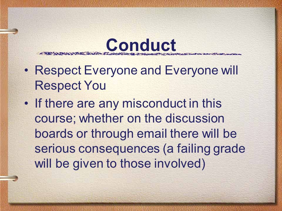 Conduct Respect Everyone and Everyone will Respect You If there are any misconduct in this course; whether on the discussion boards or through email t