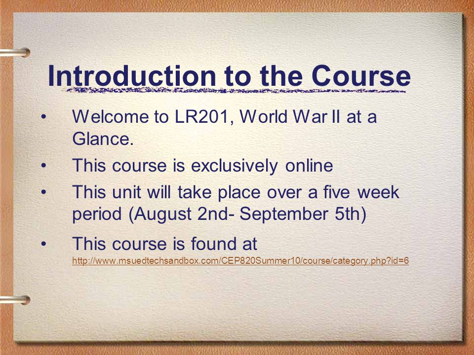 Introduction to the Course Welcome to LR201, World War II at a Glance. This course is exclusively online This unit will take place over a five week pe
