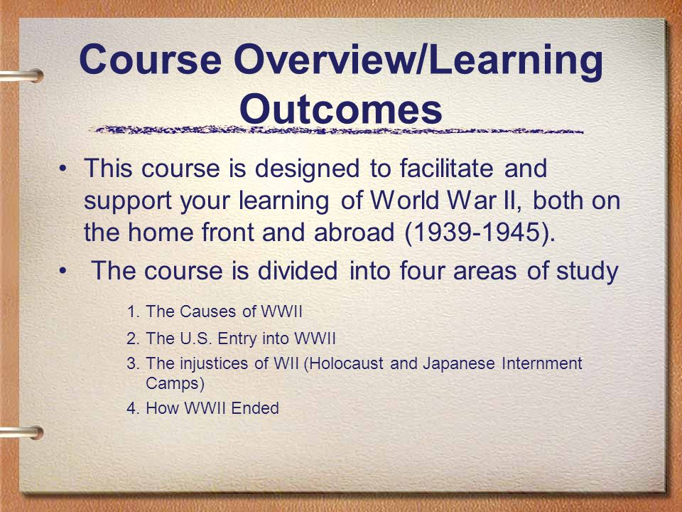 Course Overview/Learning Outcomes This course is designed to facilitate and support your learning of World War II, both on the home front and abroad (1939-1945).