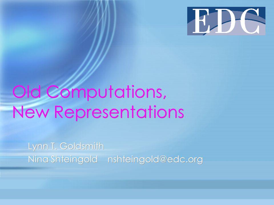 Old Computations, New Representations Lynn T. Goldsmith Nina Shteingold nshteingold@edc.org Lynn T.