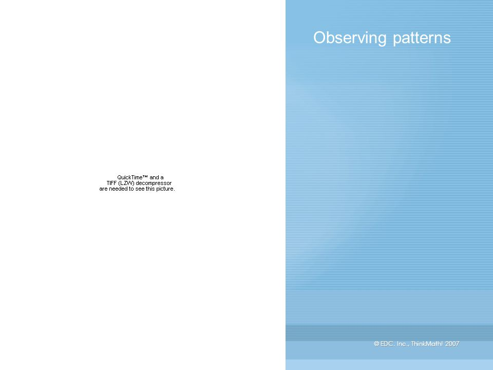 © EDC. Inc., ThinkMath! 2007 Observing patterns