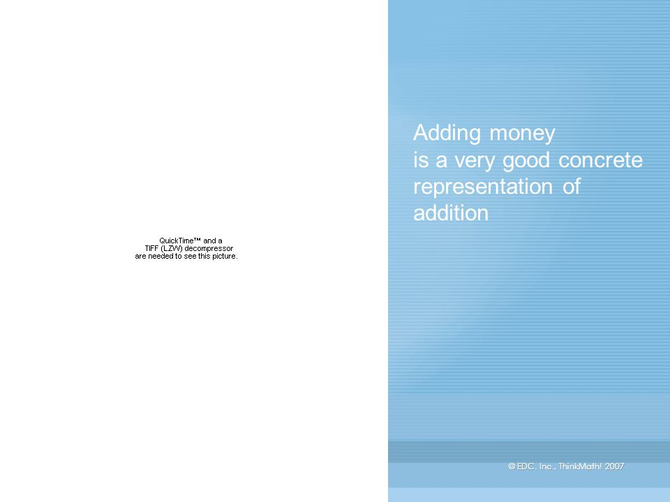 © EDC. Inc., ThinkMath! 2007 Adding money is a very good concrete representation of addition
