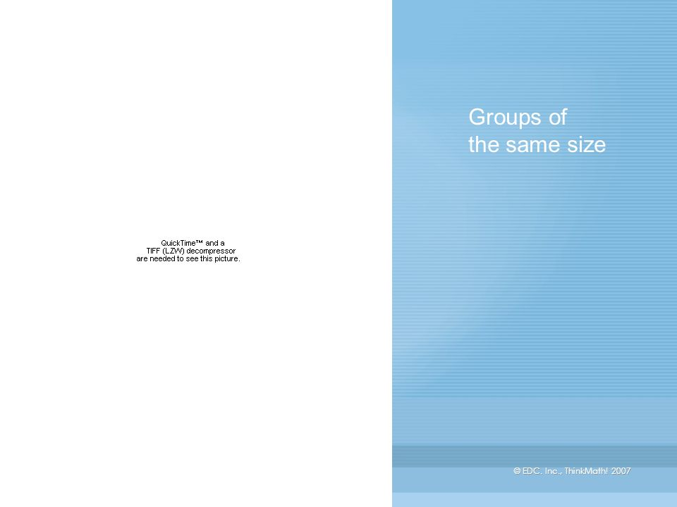 © EDC. Inc., ThinkMath! 2007 Groups of the same size