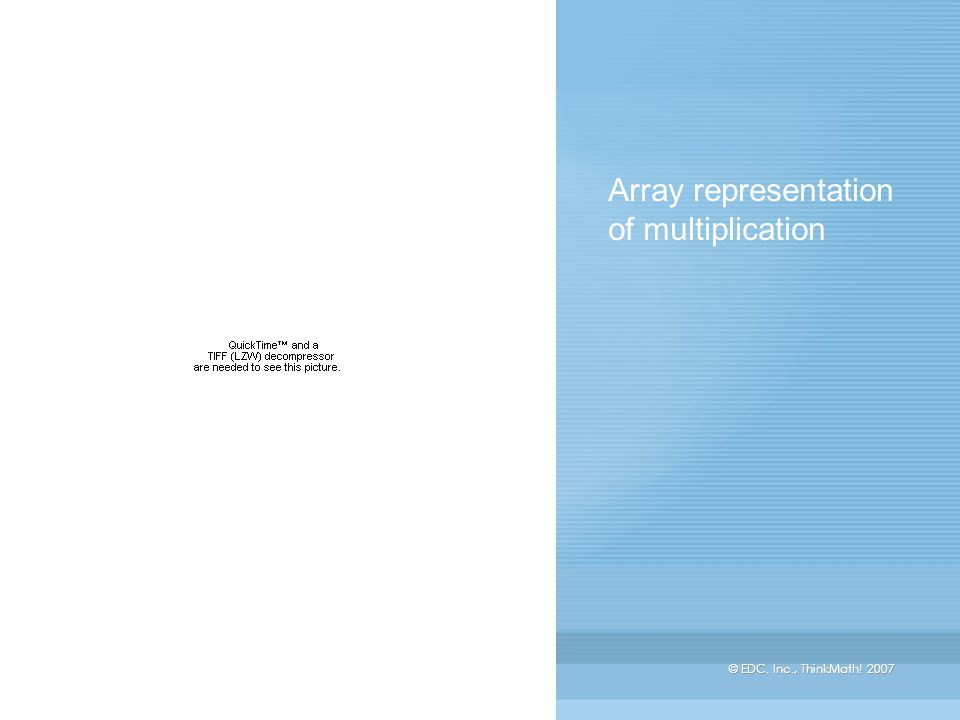 © EDC. Inc., ThinkMath! 2007 Array representation of multiplication