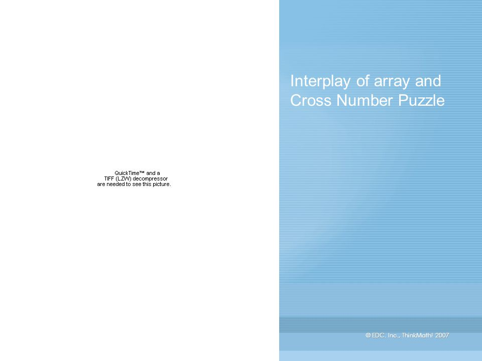 © EDC. Inc., ThinkMath! 2007 Interplay of array and Cross Number Puzzle