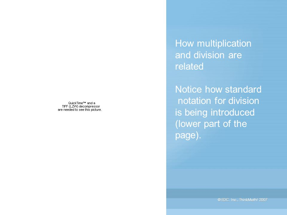 © EDC. Inc., ThinkMath! 2007 How multiplication and division are related Notice how standard notation for division is being introduced (lower part of
