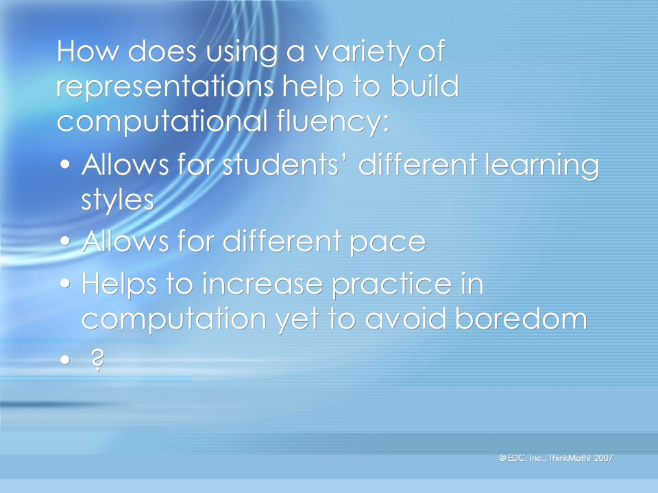 How does using a variety of representations help to build computational fluency: Allows for students' different learning styles Allows for different pace Helps to increase practice in computation yet to avoid boredom .