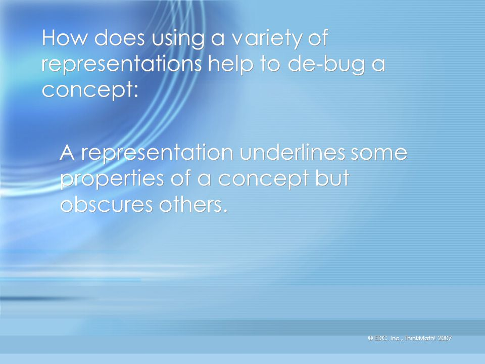 © EDC. Inc., ThinkMath! 2007 How does using a variety of representations help to de-bug a concept: A representation underlines some properties of a co
