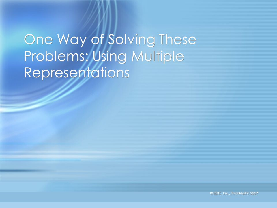 © EDC. Inc., ThinkMath! 2007 One Way of Solving These Problems: Using Multiple Representations