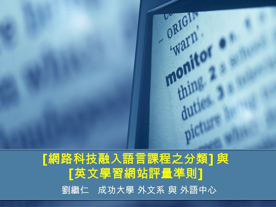 [ 網路科技融入語言課程之分類 ] 與 [ 英文學習網站評量準則 ] 劉繼仁 成功大學 外文系 與 外語中心
