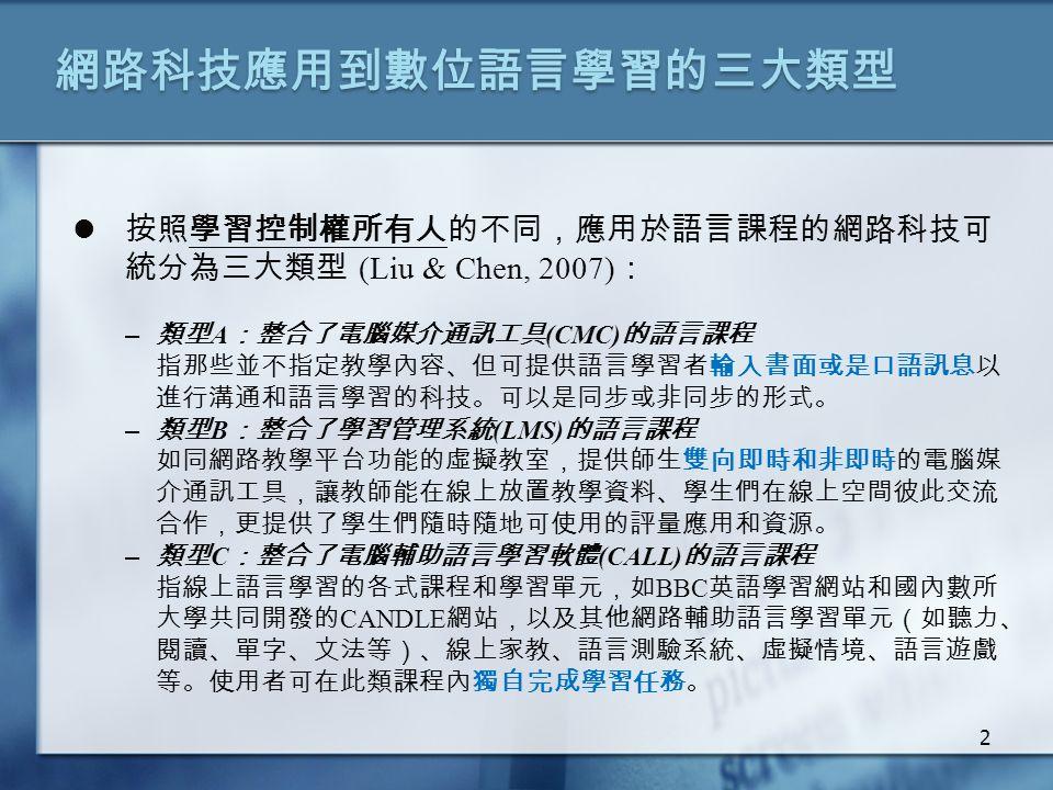 網路科技應用到數位語言學習的三大類型 按照學習控制權所有人的不同,應用於語言課程的網路科技可 統分為三大類型 (Liu & Chen, 2007) : – 類型 A :整合了電腦媒介通訊工具 (CMC) 的語言課程 指那些並不指定教學內容、但可提供語言學習者輸入書面或是口語訊息以 進行溝通和語言學習的科技。可以是同步或非同步的形式。 – 類型 B :整合了學習管理系統 (LMS) 的語言課程 如同網路教學平台功能的虛擬教室,提供師生雙向即時和非即時的電腦媒 介通訊工具,讓教師能在線上放置教學資料、學生們在線上空間彼此交流 合作,更提供了學生們隨時隨地可使用的評量應用和資源。 – 類型 C :整合了電腦輔助語言學習軟體 (CALL) 的語言課程 指線上語言學習的各式課程和學習單元,如 BBC 英語學習網站和國內數所 大學共同開發的 CANDLE 網站,以及其他網路輔助語言學習單元(如聽力、 閱讀、單字、文法等)、線上家教、語言測驗系統、虛擬情境、語言遊戲 等。使用者可在此類課程內獨自完成學習任務。 2