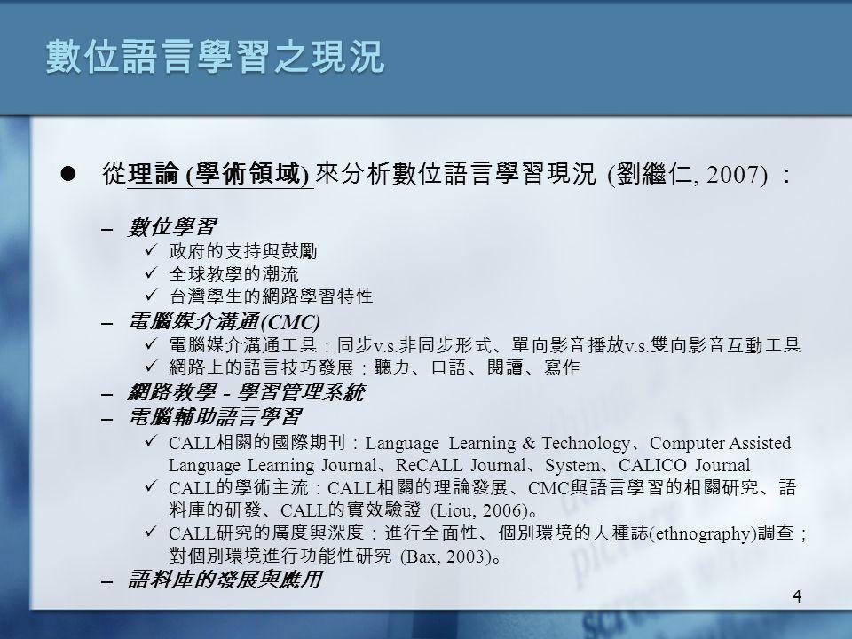 數位語言學習之現況 從理論 ( 學術領域 ) 來分析數位語言學習現況 ( 劉繼仁, 2007) : – 數位學習 政府的支持與鼓勵 全球教學的潮流 台灣學生的網路學習特性 – 電腦媒介溝通 (CMC) 電腦媒介溝通工具:同步 v.s.