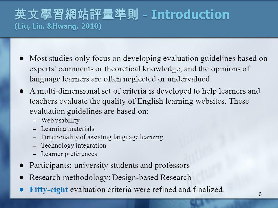 英文學習網站評量準則- Introduction (Liu, Liu, &Hwang, 2010) Most studies only focus on developing evaluation guidelines based on experts' comments or theoretical knowledge, and the opinions of language learners are often neglected or undervalued.