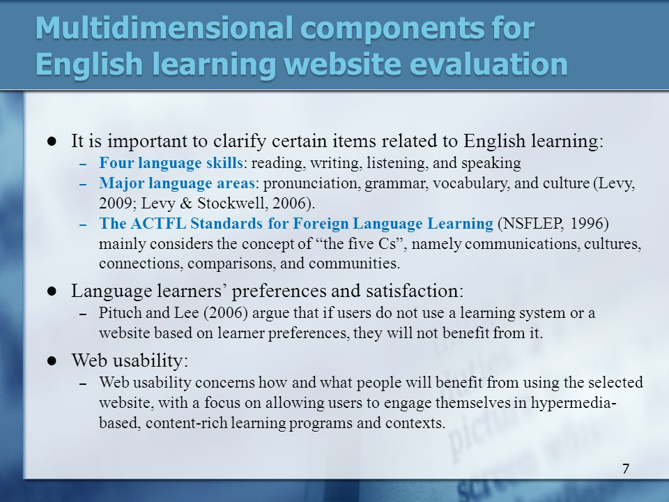 Multidimensional components for English learning website evaluation It is important to clarify certain items related to English learning: – Four language skills: reading, writing, listening, and speaking – Major language areas: pronunciation, grammar, vocabulary, and culture (Levy, 2009; Levy & Stockwell, 2006).
