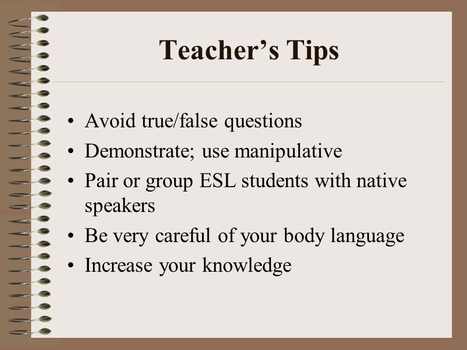 Teacher's Tips Avoid true/false questions Demonstrate; use manipulative Pair or group ESL students with native speakers Be very careful of your body language Increase your knowledge