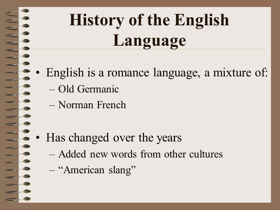 History of the English Language English is a romance language, a mixture of: –Old Germanic –Norman French Has changed over the years –Added new words from other cultures – American slang