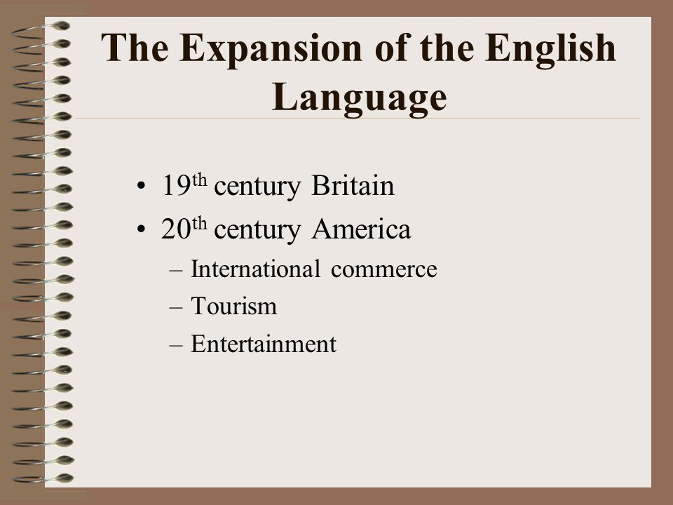 The Expansion of the English Language 19 th century Britain 20 th century America –International commerce –Tourism –Entertainment