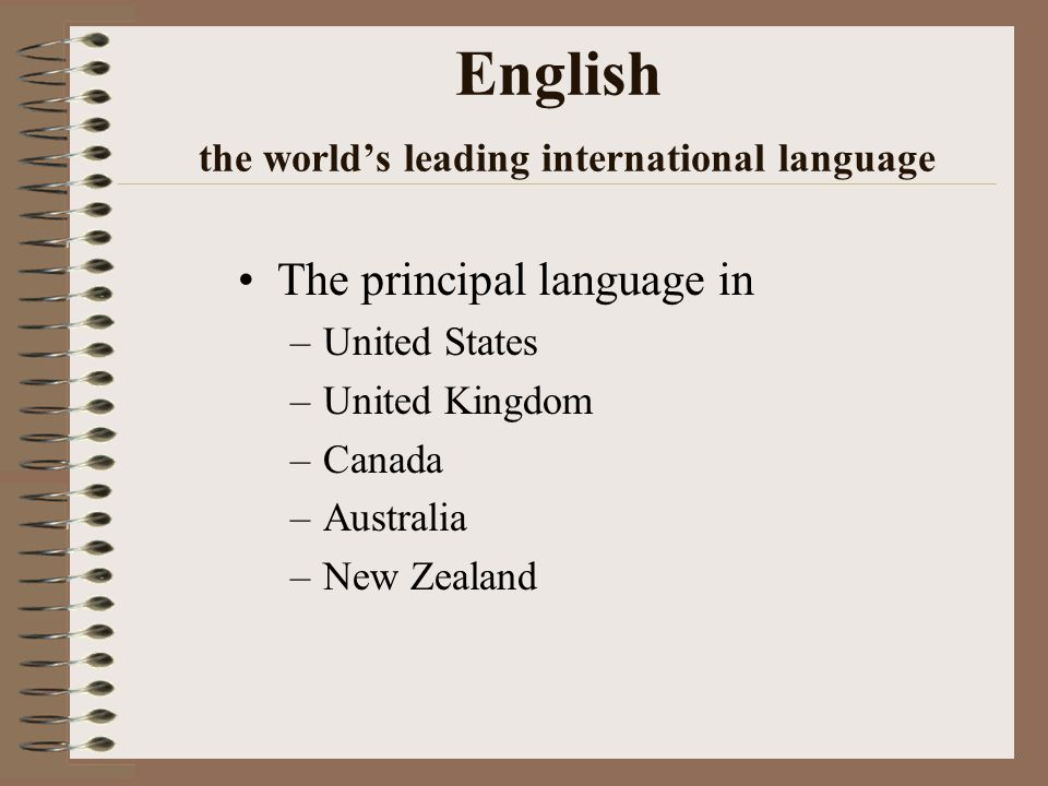 English the world's leading international language The principal language in –United States –United Kingdom –Canada –Australia –New Zealand