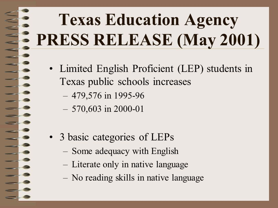 Texas Education Agency PRESS RELEASE (May 2001) Limited English Proficient (LEP) students in Texas public schools increases –479,576 in 1995-96 –570,603 in 2000-01 3 basic categories of LEPs –Some adequacy with English –Literate only in native language –No reading skills in native language