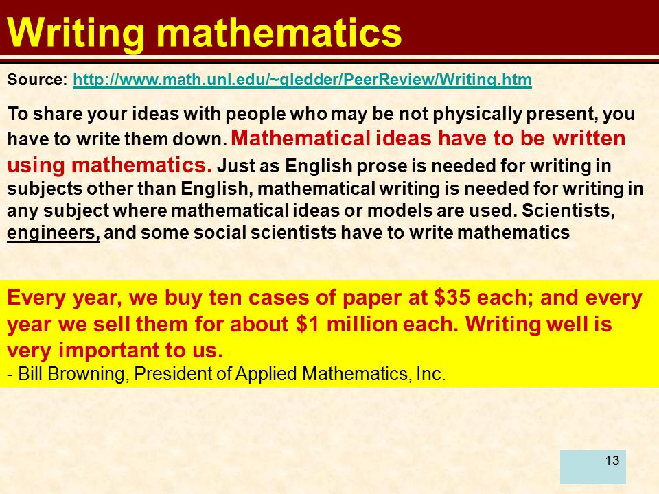 13 Writing mathematics To share your ideas with people who may be not physically present, you have to write them down.