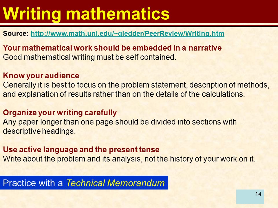 14 Writing mathematics Practice with a Technical Memorandum Your mathematical work should be embedded in a narrative Good mathematical writing must be self contained.