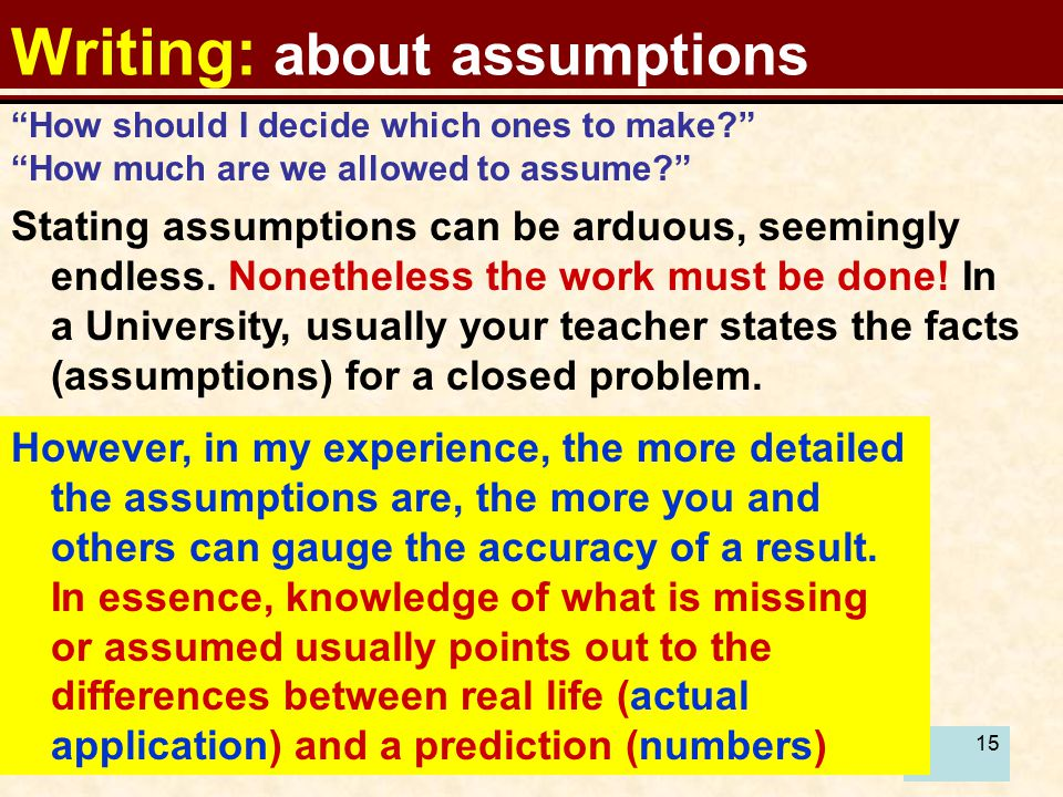 15 Writing: about assumptions How should I decide which ones to make? How much are we allowed to assume? Stating assumptions can be arduous, seemingly endless.