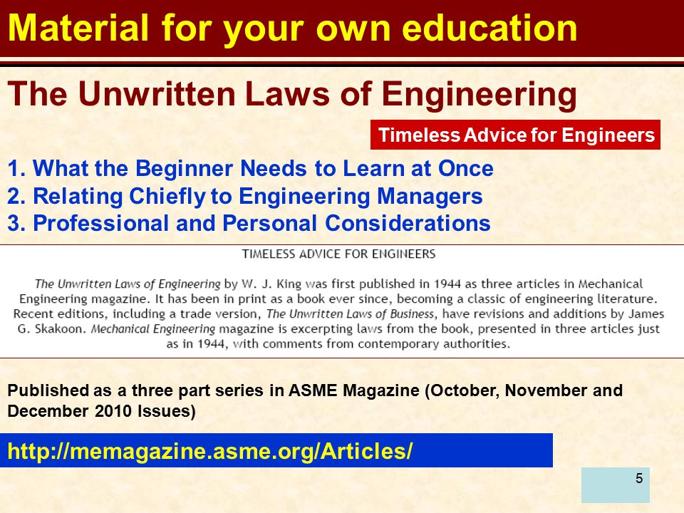 5 Material for your own education http://memagazine.asme.org/Articles/ The Unwritten Laws of Engineering 1.What the Beginner Needs to Learn at Once 2.Relating Chiefly to Engineering Managers 3.Professional and Personal Considerations Published as a three part series in ASME Magazine (October, November and December 2010 Issues) Timeless Advice for Engineers