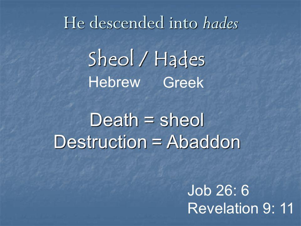 Sheol / Hades Greek He descended into hades Hebrew Job 26: 6 Revelation 9: 11 Death = sheol Destruction = Abaddon