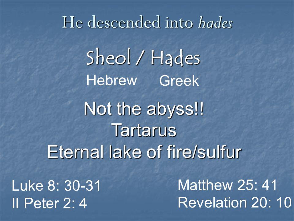 Sheol / Hades Greek He descended into hades Hebrew Matthew 25: 41 Revelation 20: 10 Not the abyss!! Tartarus Eternal lake of fire/sulfur Luke 8: 30-31