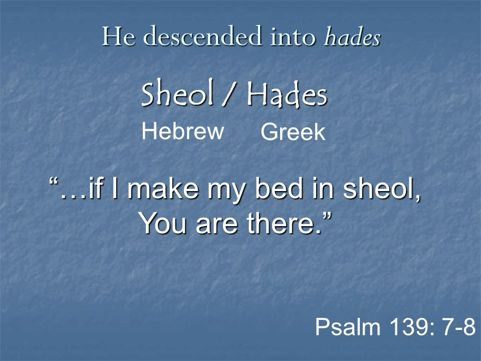 """Sheol / Hades Greek He descended into hades Hebrew Psalm 139: 7-8 """"…if I make my bed in sheol, You are there."""""""