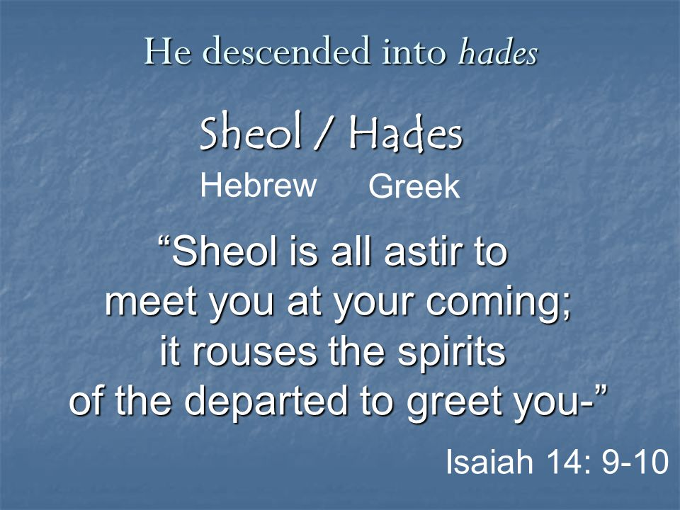 """Sheol / Hades Greek He descended into hades Hebrew Isaiah 14: 9-10 """"Sheol is all astir to meet you at your coming; it rouses the spirits of the depart"""