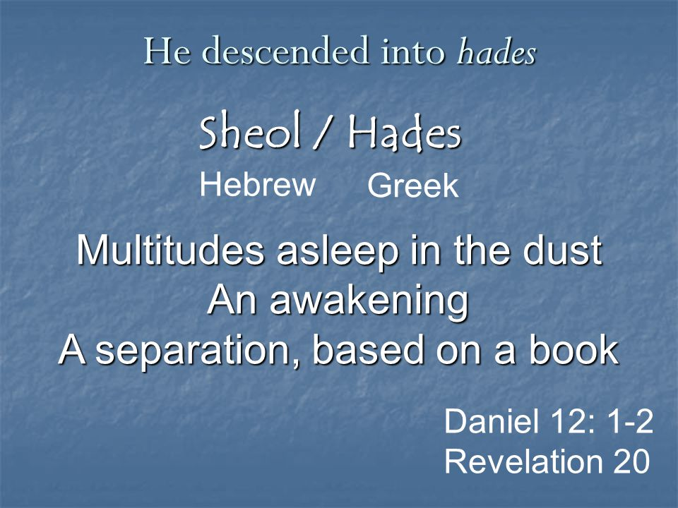 Sheol / Hades Greek He descended into hades Hebrew Daniel 12: 1-2 Revelation 20 Multitudes asleep in the dust An awakening A separation, based on a book