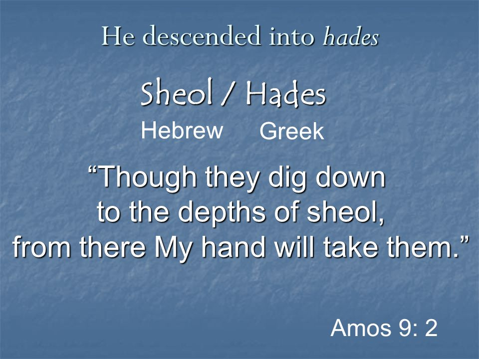 """Sheol / Hades Greek He descended into hades Hebrew Amos 9: 2 """"Though they dig down to the depths of sheol, from there My hand will take them."""""""