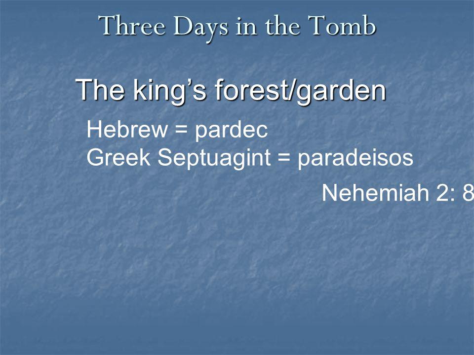 Three Days in the Tomb The king's forest/garden Nehemiah 2: 8 Hebrew = pardec Greek Septuagint = paradeisos