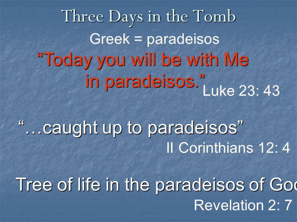 """Three Days in the Tomb Revelation 2: 7 """"Today you will be with Me in paradeisos."""" Luke 23: 43 """"…caught up to paradeisos"""" Greek = paradeisos II Corinth"""