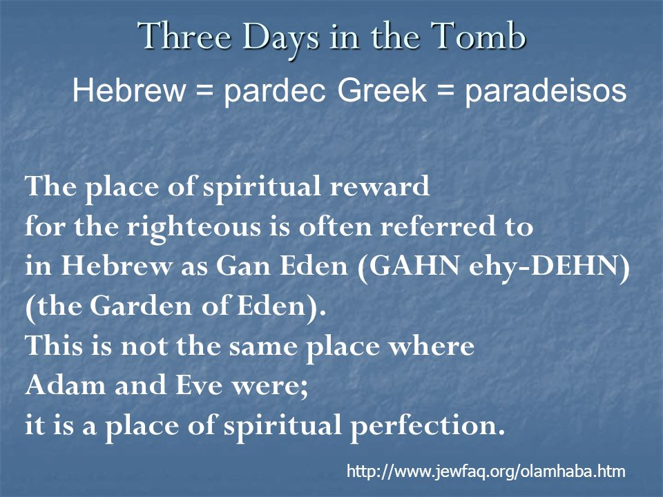 Three Days in the Tomb The place of spiritual reward for the righteous is often referred to in Hebrew as Gan Eden (GAHN ehy-DEHN) (the Garden of Eden).