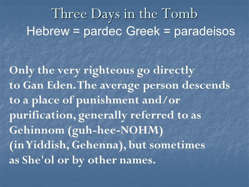 Three Days in the Tomb Only the very righteous go directly to Gan Eden.